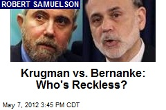 Krugman vs. Bernanke: Who&amp;#39;s Reckless?