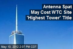 Antenna Spat May Cost WTC Site 'Highest Tower' Title