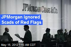 JPMorgan Ignored Scads of Red Flags