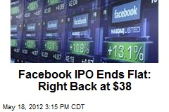 Facebook IPO Ends Flat: Right Back at $38