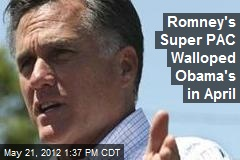 Romney's Super PAC Walloped Obama's in April