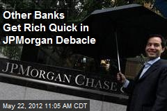 Other Banks Get Rich Quick in JPMorgan Debacle