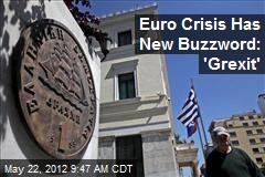 Euro Crisis Has New Buzzword: 'Grexit'