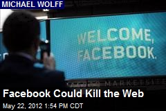 Facebook Could Kill the Web