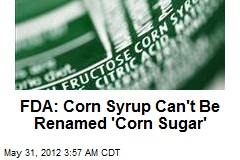 FDA: Corn Syrup Can&amp;#39;t Be Renamed &amp;#39;Corn Sugar&amp;#39;