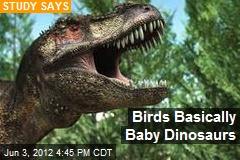 Birds Basically Baby Dinosaurs
