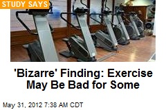 &amp;#39;Bizarre&amp;#39; Finding: Exercise May Be Bad for Some