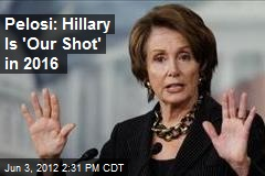 Pelosi: Hillary Is 'Our Shot' in 2016