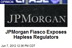 JPMorgan Fiasco Exposes Hapless Regulators