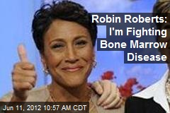 Robin Roberts: I&amp;#39;m Fighting Bone Marrow Disease