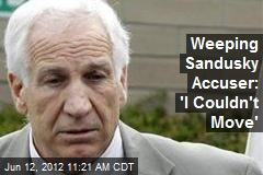 Weeping Sandusky Accuser: &amp;#39;I Couldn&amp;#39;t Move&amp;#39;