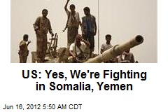 US: Yes, We&amp;#39;re Fighting in Somalia, Yemen