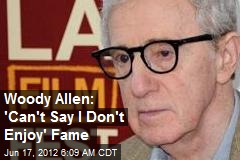 Woody Allen: &amp;#39;Can&amp;#39;t Say I Don&amp;#39;t Enjoy&amp;#39; Fame