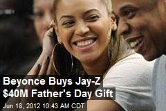 Beyonce Buys Jay-Z $40M Father&amp;#39;s Day Gift