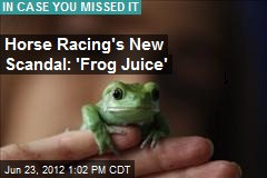 Horse Racing's New Scandal: 'Frog Juice'