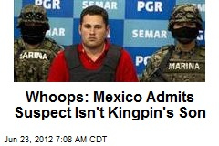 Whoops: Mexico Admits Suspect Isn&amp;#39;t Kingpin&amp;#39;s Son