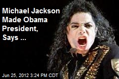 Michael Jackson Made Obama President, Says ...