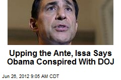 Upping the Ante, Issa Says Obama Conspired With DOJ