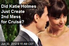 Did Katie Holmes Just Create 2nd Mess for Cruise?