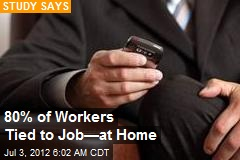 80% of Workers Tied to Job—at Home