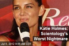 Katie Holmes: Scientology&amp;#39;s Worst Nightmare