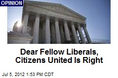 Dear Fellow Liberals, Citizens United Is Right