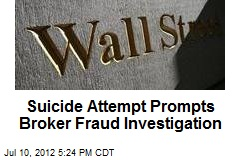 Suicide Attempt Prompts Broker Fraud Investigation
