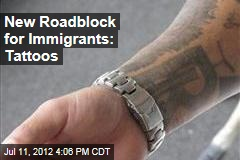 Tattoos a New Roadblock for Immigrants