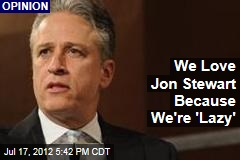 We Love Jon Stewart Because We're 'Lazy'