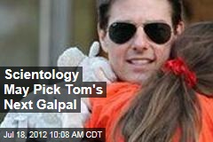 Scientology May Pick Tom&amp;#39;s Next Galpal
