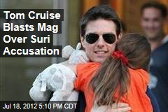 Tom Cruise Blasts Mag Over Suri Accusation