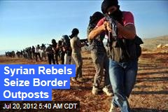 Syrian Rebels Seize Border Outposts
