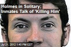 Holmes in Solitary; Inmates Talk of &amp;#39;Killing Him&amp;#39;