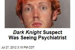 Dark Knight Suspect Was Seeing Psychiatrist