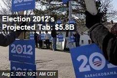 Election 2012's Projected Tab: $5.8B