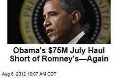 Obama's $75M July Haul Short of Romney's—Again