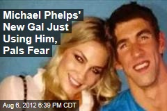 Michael Phelps' New Gal Just Using Him, Pals Fear
