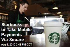 Starbucks to Take Mobile Payments Via Square