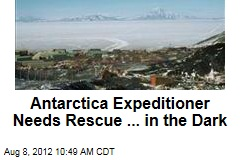 Antarctica Expeditioner Needs Rescue ... in the Dark