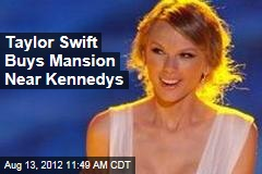 Taylor Swift Buys Mansion Near Kennedys
