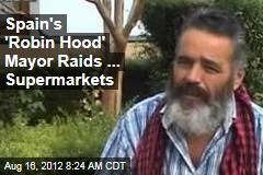 Spain&amp;#39;s &amp;#39;Robin Hood&amp;#39; Mayor Raids ... Supermarkets