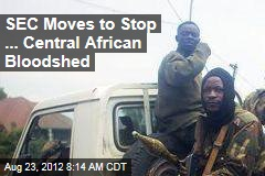 SEC Moves to Stop ... Central African Bloodshed