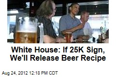 White House: If 25K Sign, We&amp;#39;ll Release Beer Recipe
