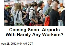 Coming Soon: Airports With Barely Any Workers?
