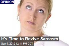 It&amp;#39;s Time to Revive Sarcasm
