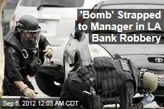 &amp;#39;Bomb&amp;#39; Strapped to Manager in LA Bank Robbery