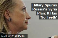 Hillary Spurns Russia&amp;#39;s Syria Plan: It Has &amp;#39;No Teeth&amp;#39;