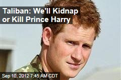 Taliban: We&amp;#39;ll Kidnap or Kill Prince Harry