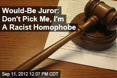 Would-Be Juror: Don&amp;#39;t Pick Me, I&amp;#39;m A Racist Homophobe