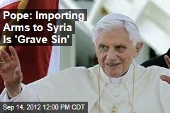 Pope: Importing Arms to Syria Is &amp;#39;Grave Sin&amp;#39;
